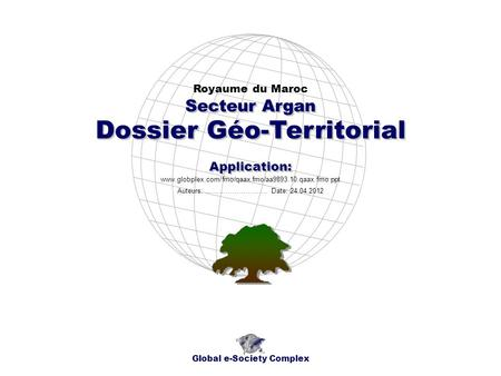 Dossier Géo-Territorial Royaume du Maroc Global e-Society Complex www.globplex.com/fmo/qaax.fmo/aa9893.10.qaax.fmo.ppt Secteur Argan Application: Auteurs: