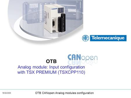 18/04/2005 OTB CANopen Analog modules configuration OTB Analog module: Input configuration with TSX PREMIUM (TSXCPP110)