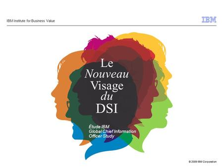 © 2009 IBM Corporation IBM Institute for Business Value Le Nouveau Visage du DSI Étude IBM Global Chief Information Officer Study.