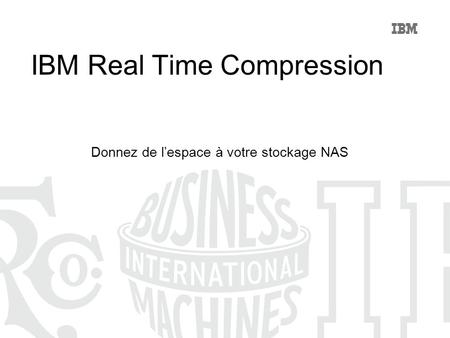 IBM Real Time Compression Donnez de lespace à votre stockage NAS.