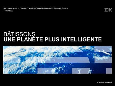 © 2009 IBM Corporation BÂTISSONS UNE PLANÈTE PLUS INTELLIGENTE Raphael Capelli - Directeur Général IBM Global Business Services France 15/10/2009.