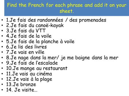 Find the French for each phrase and add it on your sheet. 1.Je fais des randonnées / des promenades 2.Je fais du canoë-kayak 3.Je fais du VTT 4.Je fais.