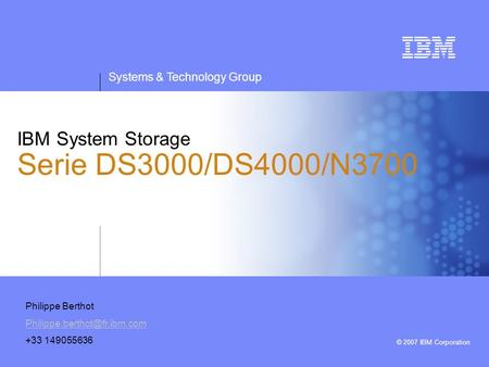 Systems & Technology Group © 2007 IBM Corporation IBM System Storage Serie DS3000/DS4000/N3700 Philippe Berthot +33 149055636.