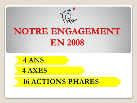 NOTRE ENGAGEMENT EN 2008 4 ANS 4 AXES 16 ACTIONS PHARES.