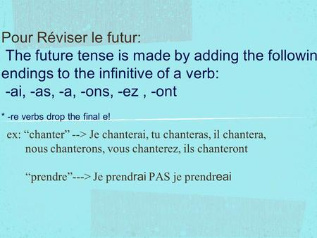 Pour Réviser le futur: The future tense is made by adding the following endings to the infinitive of a verb: -ai, -as, -a, -ons, -ez, -ont * -re verbs.