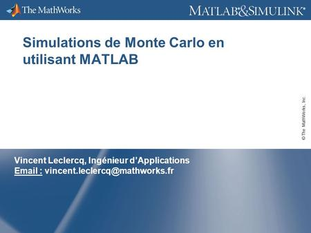 © The MathWorks, Inc. ® ® Simulations de Monte Carlo en utilisant MATLAB Vincent Leclercq, Ingénieur dApplications