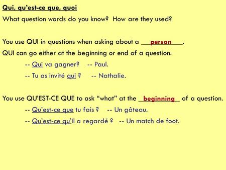 Qui, quest-ce que, quoi What question words do you know? How are they used? You use QUI in questions when asking about a ___________. QUI can go either.