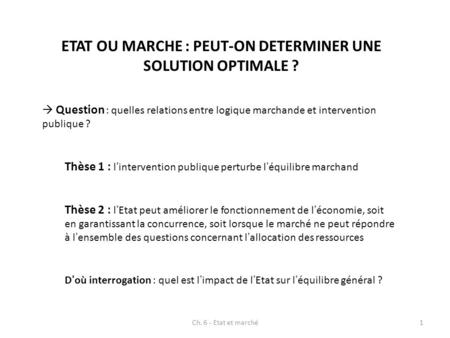 ETAT OU MARCHE : PEUT-ON DETERMINER UNE SOLUTION OPTIMALE ? Question : quelles relations entre logique marchande et intervention publique ? Thèse 1 : lintervention.