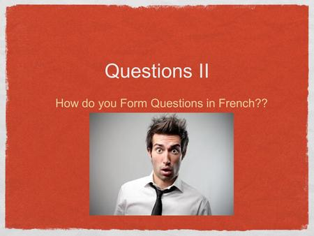 Questions II How do you Form Questions in French??