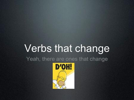 Verbs that change Yeah, there are ones that change.