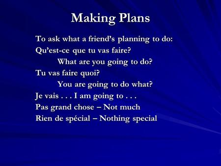 Making Plans To ask what a friends planning to do: Quest-ce que tu vas faire? What are you going to do? Tu vas faire quoi? You are going to do what? Je.