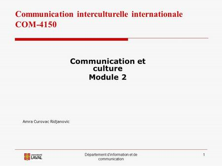 Département d'information et de communication 1 Communication interculturelle internationale COM-4150 Communication et culture Module 2 Amra Curovac Ridjanovic.