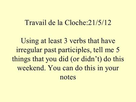Travail de la Cloche:21/5/12 Using at least 3 verbs that have irregular past participles, tell me 5 things that you did (or didnt) do this weekend. You.