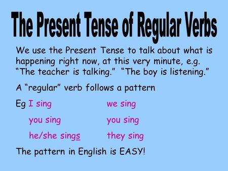 We use the Present Tense to talk about what is happening right now, at this very minute, e.g. The teacher is talking. The boy is listening. A regular verb.