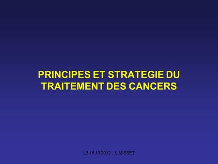 L3 16 10 2012 J.L.MISSET PRINCIPES ET STRATEGIE DU TRAITEMENT DES CANCERS.