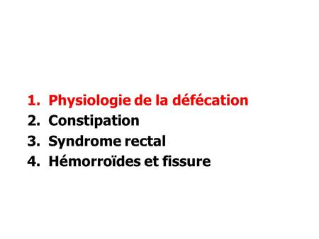 1.Physiologie de la défécation 2.Constipation 3.Syndrome rectal 4.Hémorroïdes et fissure.