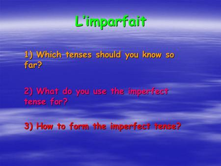 Limparfait 1) Which tenses should you know so far? 2) What do you use the imperfect tense for? 3) How to form the imperfect tense?