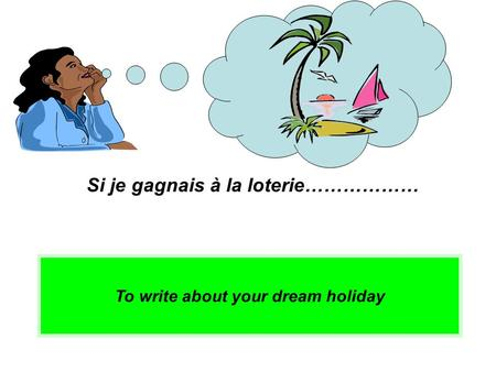 To write about your dream holiday Si je gagnais à la loterie………………