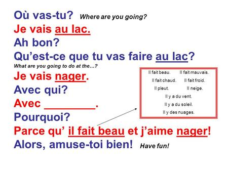 Où vas-tu? Where are you going? Je vais au lac. Ah bon? Quest-ce que tu vas faire au lac? What are you going to do at the…? Je vais nager. Avec qui? Avec.
