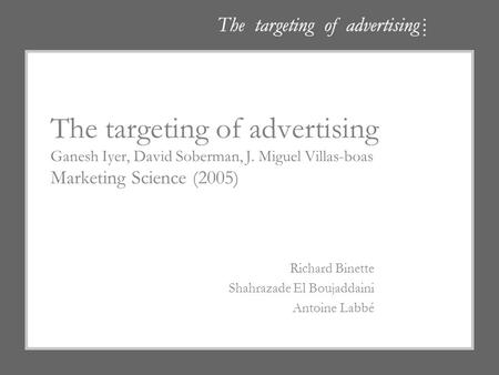 The targeting of advertising Ganesh Iyer, David Soberman, J. Miguel Villas-boas Marketing Science (2005) Richard Binette Shahrazade El Boujaddaini Antoine.