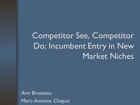 Competitor See, Competitor Do: Incumbent Entry in New Market Niches Ann Brosseau Marc-Antoine Chaput.