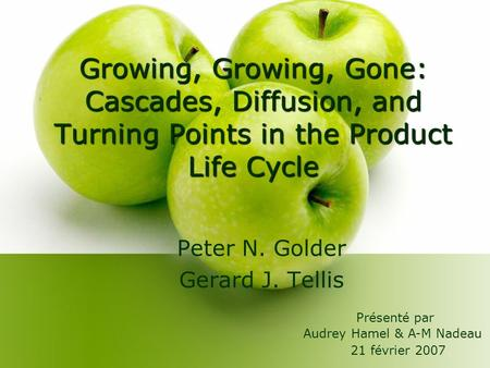 Growing, Growing, Gone: Cascades, Diffusion, and Turning Points in the Product Life Cycle Peter N. Golder Gerard J. Tellis Présenté par Audrey Hamel &