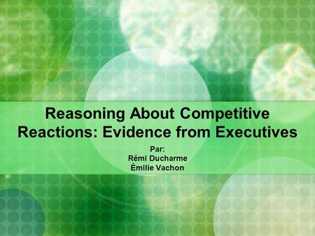 Reasoning About Competitive Reactions: Evidence from Executives Par: Rémi Ducharme Émilie Vachon.