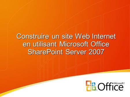 Construire un site Web Internet en utilisant Microsoft Office SharePoint Server 2007.