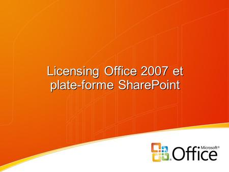 Licensing Office 2007 et plate-forme SharePoint. + 22% vs Pro Plus 2007 + 5% vs Office Pro EE 2003 Pas de changement Le licensing des suites Office Productivité