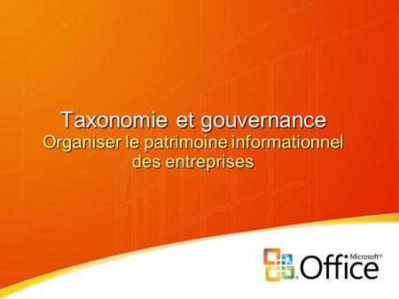 3/26/2017 7:29 PM Taxonomie et gouvernance Organiser le patrimoine informationnel des entreprises © 2006 Microsoft Corporation. All rights reserved. This.