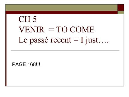 CH 5 VENIR = TO COME Le passé recent = I just…. PAGE 168!!!!