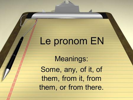 Le pronom EN Meanings: Some, any, of it, of them, from it, from them, or from there.