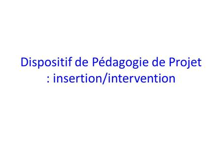 Dispositif de Pédagogie de Projet : insertion/intervention.