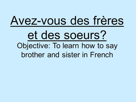 Avez-vous des frères et des soeurs? Objective: To learn how to say brother and sister in French.