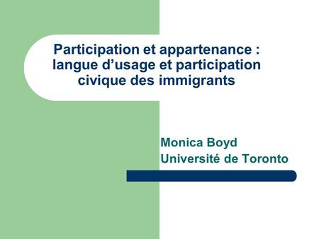 Participation et appartenance : langue dusage et participation civique des immigrants Monica Boyd Université de Toronto.