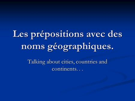 Les prépositions avec des noms géographiques. Talking about cities, countries and continents...