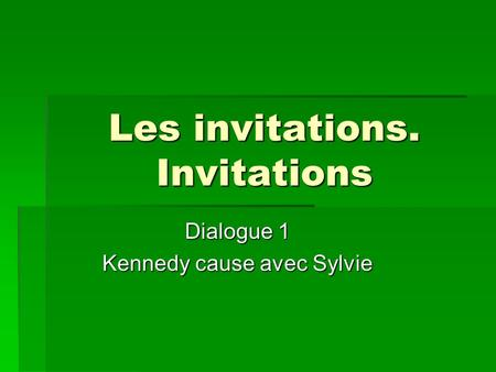 Les invitations. Invitations Dialogue 1 Kennedy cause avec Sylvie.