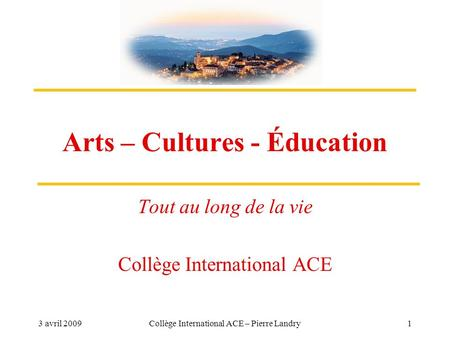 3 avril 2009Collège International ACE – Pierre Landry1 Arts – Cultures - Éducation Tout au long de la vie Collège International ACE.