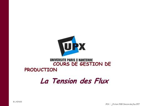 La Tension des Flux PC6 : \_Fichier\FOR\Tension des flux.PPT COURS DE GESTION DE PRODUCTION COURS DE GESTION DE PRODUCTION B L KONGS.