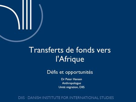 DIIS DANISH INSTITUTE FOR INTERNATIONAL STUDIES Transferts de fonds vers l'Afrique Défis et opportunités Dr Peter Hansen Anthropologue Unité migration,