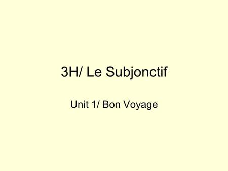 3H/ Le Subjonctif Unit 1/ Bon Voyage. The Subjonctive Mood Is used to express: –W ish –E motion –D esire –D oubt –I nterrogative/ Impersonal expressions.