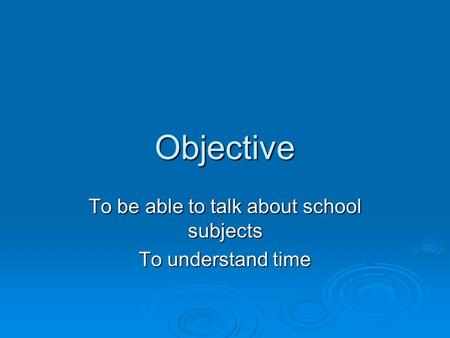 Objective To be able to talk about school subjects To understand time.