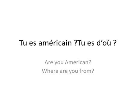 Tu es américain ?Tu es doù ? Are you American? Where are you from?