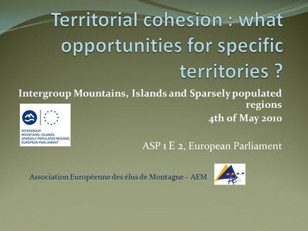 Association Européenne des élus de Montagne – AEM Intergroup Mountains, Islands and Sparsely populated regions 4th of May 2010 ASP 1 E 2, European Parliament.