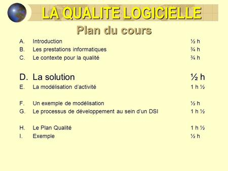 LA QUALITE LOGICIELLE Plan du cours La solution ½ h Introduction ½ h