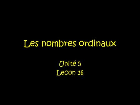 Les nombres ordinaux Unité 5 Lecon 16. Les nombres ordinaux Numbers like first, second, third, fourth, fifth are used to rank persons or things-to put.