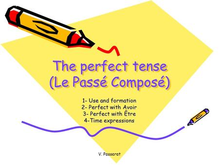 V. Passerat The perfect tense (Le Passé Composé) 1- Use and formation 2- Perfect with Avoir 3- Perfect with Être 4-Time expressions.