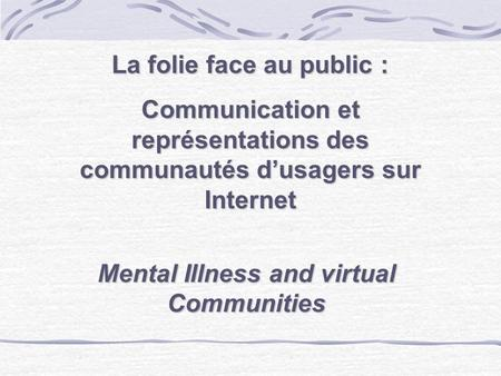 La folie face au public : Communication et représentations des communautés dusagers sur Internet Mental Illness and virtual Communities.