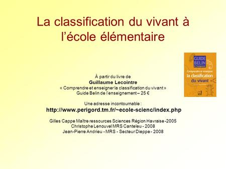 La classification du vivant à lécole élémentaire À partir du livre de Guillaume Lecointre « Comprendre et enseigner la classification du vivant » Guide.
