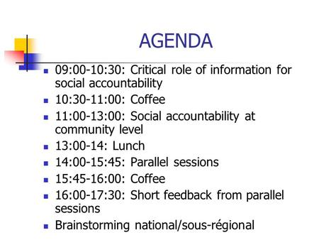 AGENDA 09:00-10:30: Critical role of information for social accountability 10:30-11:00: Coffee 11:00-13:00: Social accountability at community level 13:00-14: